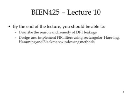 1 BIEN425 – Lecture 10 By the end of the lecture, you should be able to: –Describe the reason and remedy of DFT leakage –Design and implement FIR filters.