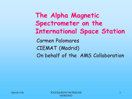March 13thXXXXth RENCONTRES DE MORIOND 1 The Alpha Magnetic Spectrometer on the International Space Station Carmen Palomares CIEMAT (Madrid) On behalf.