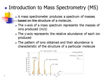 Introduction to Mass Spectrometry (MS) A mass spectrometer produces a spectrum of masses based on the structure of a molecule. The x-axis of a mass spectrum.