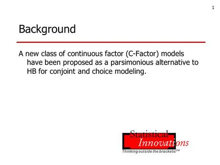 1 Background A new class of continuous factor (C-Factor) models have been proposed as a parsimonious alternative to HB for conjoint and choice modeling.