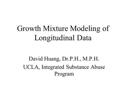 Growth Mixture Modeling of Longitudinal Data David Huang, Dr.P.H., M.P.H. UCLA, Integrated Substance Abuse Program.