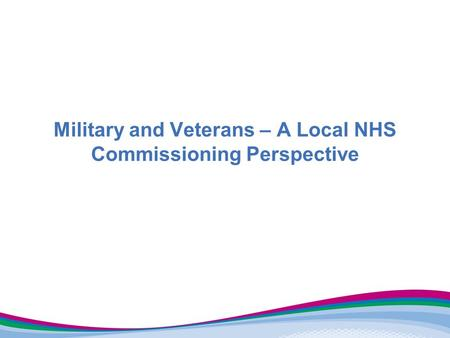 Military and Veterans – A Local NHS Commissioning Perspective.