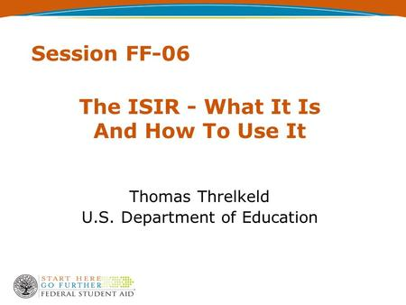 Session FF-06 The ISIR - What It Is And How To Use It Thomas Threlkeld U.S. Department of Education.