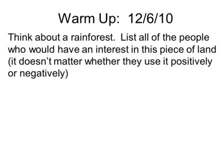Warm Up: 12/6/10 Think about a rainforest. List all of the people who would have an interest in this piece of land (it doesn't matter whether they use.