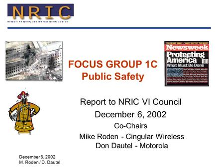 December 6, 2002 M. Roden / D. Dautel FOCUS GROUP 1C Public Safety Report to NRIC VI Council December 6, 2002 Co-Chairs Mike Roden - Cingular Wireless.