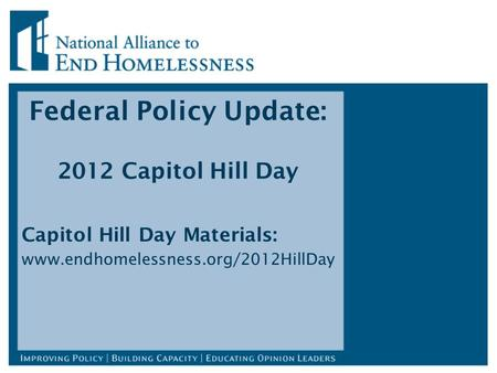 Federal Policy Update: 2012 Capitol Hill Day Capitol Hill Day Materials: www.endhomelessness.org/2012HillDay.