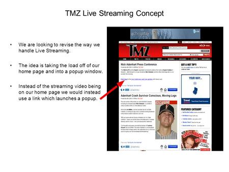 TMZ Live Streaming Concept We are looking to revise the way we handle Live Streaming. The idea is taking the load off of our home page and into a popup.