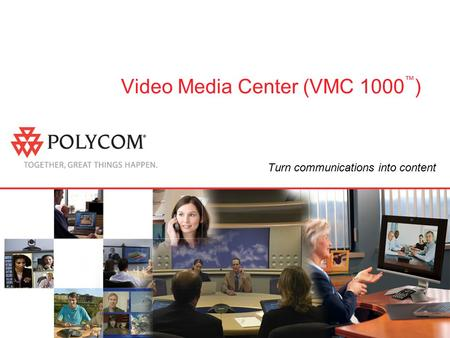 Video Media Center (VMC 1000 ™ ) Turn communications into content.