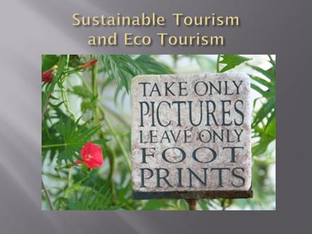 Ecotourism: responsible travel to fragile, pristine, and usually protected areas that strive to be low impact and (often) small scale Sustainable tourism: