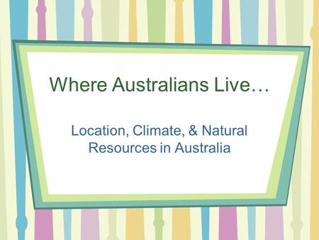 Where Australians Live… Location, Climate, & Natural Resources in Australia.