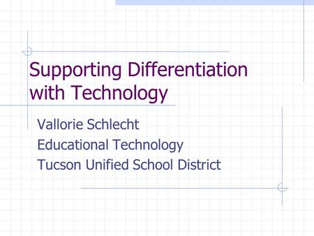 Supporting Differentiation with Technology Vallorie Schlecht Educational Technology Tucson Unified School District.