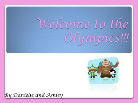Welcome to the Olympics!!! By Danielle and Ashley.