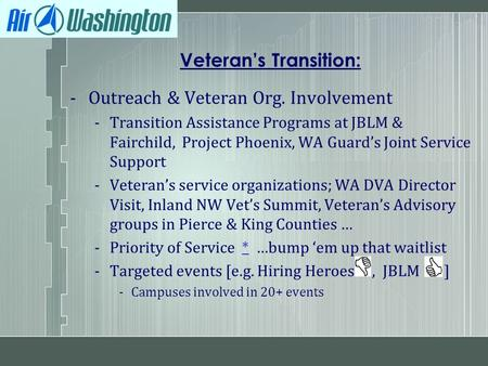 Veteran's Transition: -Outreach & Veteran Org. Involvement -Transition Assistance Programs at JBLM & Fairchild, Project Phoenix, WA Guard's Joint Service.