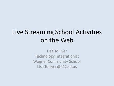 Live Streaming School Activities on the Web Lisa Tolliver Technology Integrationist Wagner Community School