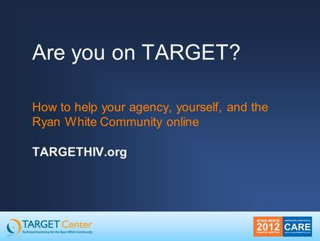 Are you on TARGET? How to help your agency, yourself, and the Ryan White Community online TARGETHIV.org.