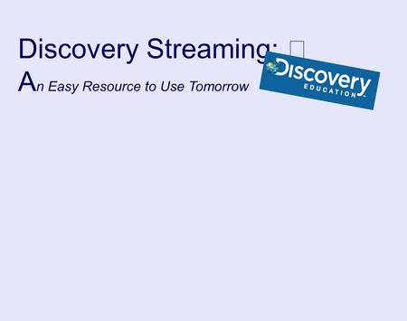 Discovery Streaming: A n Easy Resource to Use Tomorrow.