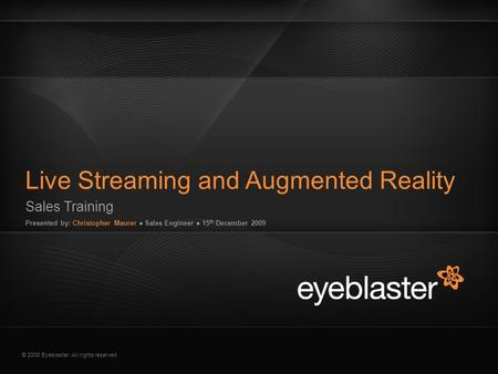 © 2008 Eyeblaster. All rights reserved Sales Training Presented by: Christopher Maurer ● Sales Engineer ● 15 th December 2009 Live Streaming and Augmented.
