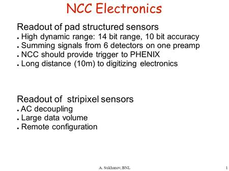 A. Sukhanov, BNL1 NCC Electronics Readout of pad structured sensors ● High dynamic range: 14 bit range, 10 bit accuracy ● Summing signals from 6 detectors.