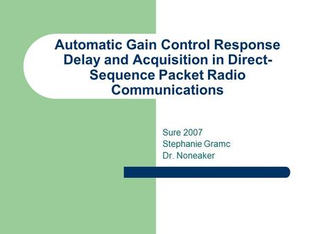 Automatic Gain Control Response Delay and Acquisition in Direct- Sequence Packet Radio Communications Sure 2007 Stephanie Gramc Dr. Noneaker.