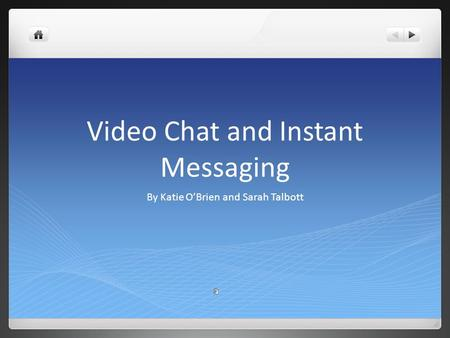 Video Chat and Instant Messaging By Katie O'Brien and Sarah Talbott.
