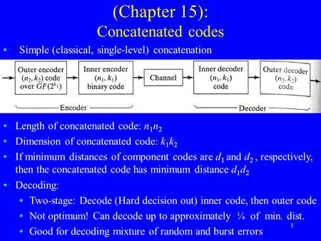 1 (Chapter 15): Concatenated codes Simple (classical, single-level) concatenation Length of concatenated code: n 1 n 2 Dimension of concatenated code: