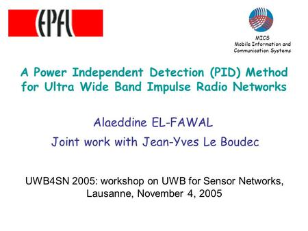 A Power Independent Detection (PID) Method for Ultra Wide Band Impulse Radio Networks Alaeddine EL-FAWAL Joint work with Jean-Yves Le Boudec UWB4SN 2005: