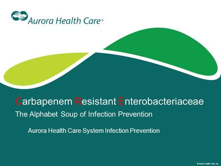 © Aurora Health Care, Inc. Carbapenem Resistant Enterobacteriaceae The Alphabet Soup of Infection Prevention Aurora Health Care System Infection Prevention.