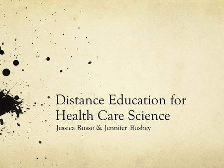 Distance Education for Health Care Science Jessica Russo & Jennifer Bushey.
