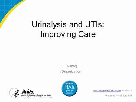 Urinalysis and UTIs: Improving Care [Name] [Organization] www.ahrq.gov/NH-ASPGuidewww.ahrq.gov/NH-ASPGuide ● May 2014 AHRQ Pub. No. 14-0010-4-EF.