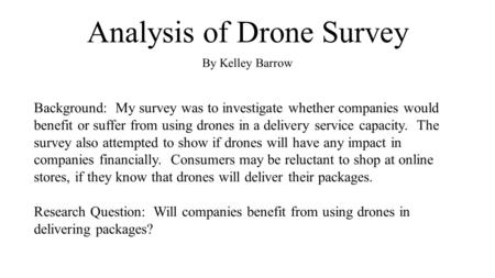 Analysis of Drone Survey By Kelley Barrow Background: My survey was to investigate whether companies would benefit or suffer from using drones in a delivery.