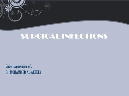 Surgical Infections Under supervision of : Dr. MOHAMMED AL-AKEELY.