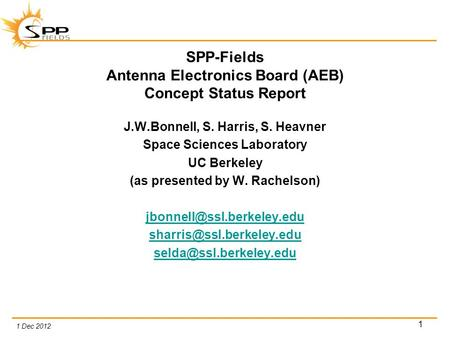 1 Dec 2012 1 SPP-Fields Antenna Electronics Board (AEB) Concept Status Report J.W.Bonnell, S. Harris, S. Heavner Space Sciences Laboratory UC Berkeley.