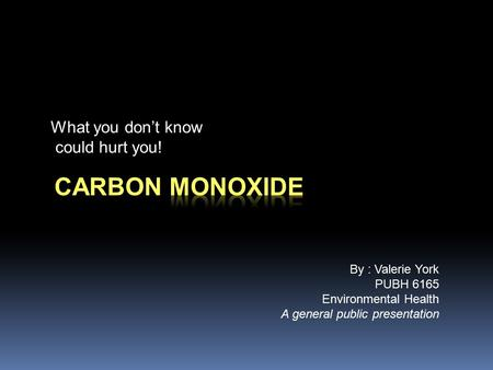 What you don't know could hurt you! By : Valerie York PUBH 6165 Environmental Health A general public presentation.