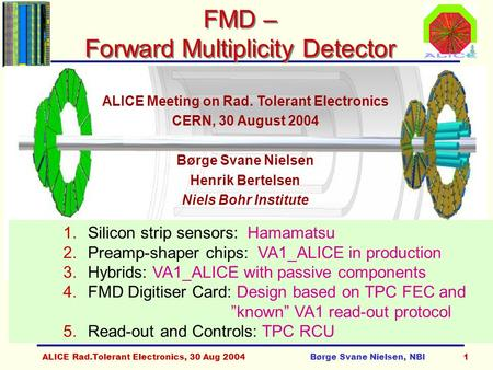 ALICE Rad.Tolerant Electronics, 30 Aug 2004Børge Svane Nielsen, NBI1 FMD – Forward Multiplicity Detector ALICE Meeting on Rad. Tolerant Electronics CERN,