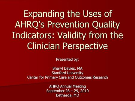 Expanding the Uses of AHRQ's Prevention Quality Indicators: Validity from the Clinician Perspective Presented by: Sheryl Davies, MA Stanford University.