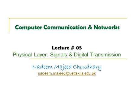Computer Communication & Networks Lecture # 05 Physical Layer: Signals & Digital Transmission Nadeem Majeed Choudhary