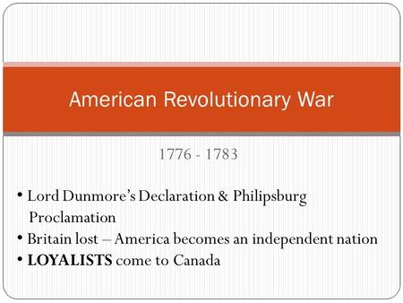 1776 - 1783 American Revolutionary War Lord Dunmore's Declaration & Philipsburg Proclamation Britain lost – America becomes an independent nation LOYALISTS.