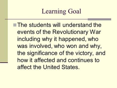 Learning Goal The students will understand the events of the Revolutionary War including why it happened, who was involved, who won and why, the significance.