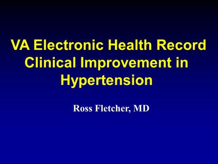 VA Electronic Health Record Clinical Improvement in Hypertension Ross Fletcher, MD.