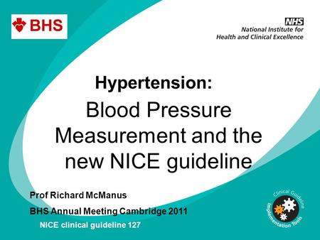 Hypertension: Blood Pressure Measurement and the new NICE guideline Prof Richard McManus BHS Annual Meeting Cambridge 2011 NICE clinical guideline 127.