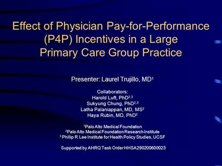 Effect of Physician Pay-for-Performance (P4P) Incentives in a Large Primary Care Group Practice Presenter: Laurel Trujillo, MD 1 Collaborators: Harold.