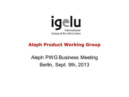 Aleph Product Working Group Aleph PWG Business Meeting Berlin, Sept. 9th, 2013.