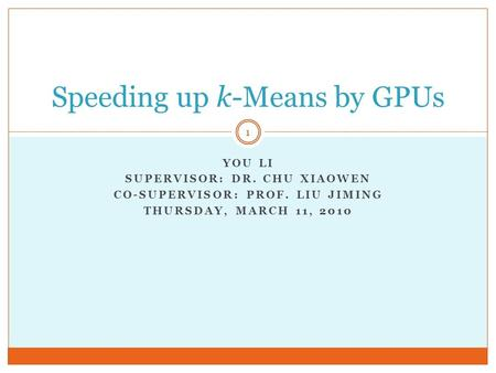 YOU LI SUPERVISOR: DR. CHU XIAOWEN CO-SUPERVISOR: PROF. LIU JIMING THURSDAY, MARCH 11, 2010 Speeding up k-Means by GPUs 1.