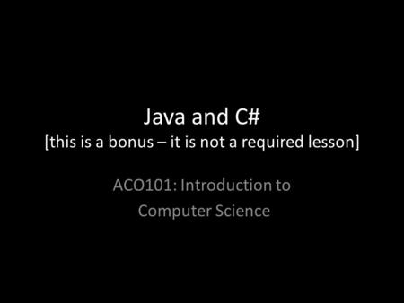 Java and C# [this is a bonus – it is not a required lesson] ACO101: Introduction to Computer Science.