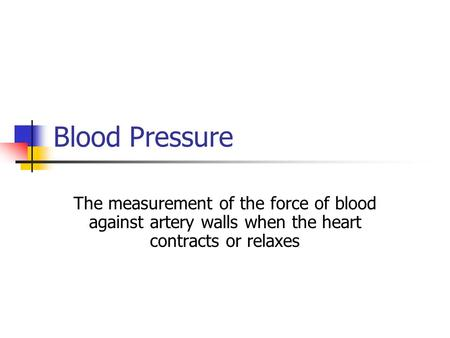 Blood Pressure The measurement of the force of blood against artery walls when the heart contracts or relaxes.