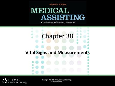 Copyright ©2012 Delmar, Cengage Learning. All rights reserved. Chapter 38 Vital Signs and Measurements.