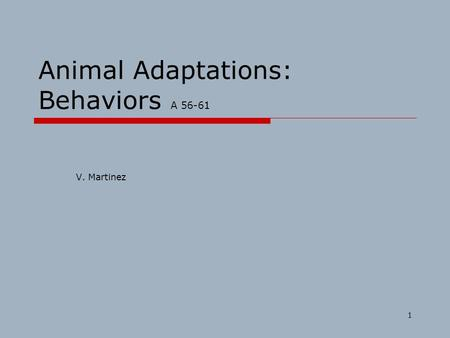 1 Animal Adaptations: Behaviors A 56-61 V. Martinez.