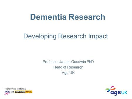 Dementia Research Professor James Goodwin PhD Head of Research Age UK Developing Research Impact.