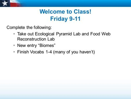 "Welcome to Class! Friday 9-11 Complete the following:  Take out Ecological Pyramid Lab and Food Web Reconstruction Lab  New entry ""Biomes""  Finish Vocabs."