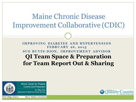 IMPROVING DIABETES AND HYPERTENSION FEBRUARY 26, 2015 SUE BUTTS-DION, IMPROVEMENT ADVISOR Maine Chronic Disease Improvement Collaborative (CDIC) QI Team.
